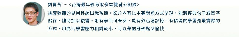 劉賢哲 - <台灣最年輕考取多益雙滿分紀錄> 這套軟體的易用性超出我預期,影片內容以中英對照方式呈現, 能將經典句子或單字儲存,隨時加以複習。附有辭典可查閱,能有效迅速記憶。有情境的學習是最實際的方式,用影片學習壓力相對較小,可以學的既輕鬆又愉快。