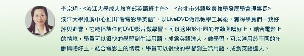 李宗玥 - <淡江大學成人教育部英語班主任> <台北市外語啟蒙教學發展學會理事長> 淡江大學推廣中心推出看電影學英語,以LiveDVD做為教學工具後,獲得學員們一致好評與迴響,它能播放任何DVD影片做學習,可以適用於不同的年齡與嗜好上,結合電影上的情境,學員可以很快的學習到生活用語,成為英語達人。做學習,可以適用於不同的年齡與嗜好上,結合電影上的情境,學員可以很快的學習到生活用語,成為英語達人。